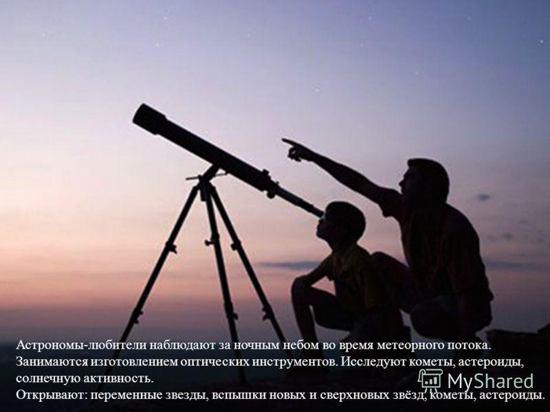Астрономы - любители наблюдают за ночным небом во время метеорного потока. Занимаются изготовлением оптических инструментов. Исследуют кометы, астероиды, солнечную активность. Открывают : переменные звезды, вспышки новых и сверхновых звёзд, кометы, а
