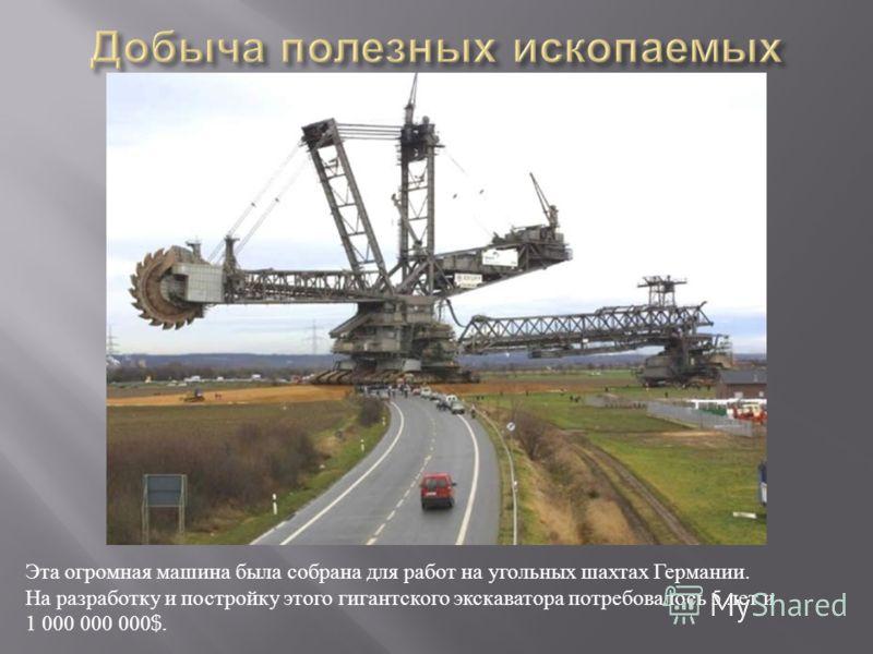 Эта огромная машина была собрана для работ на угольных шахтах Германии. На разработку и постройку этого гигантского экскаватора потребовалось 5 лет и 1 000 000 000$.