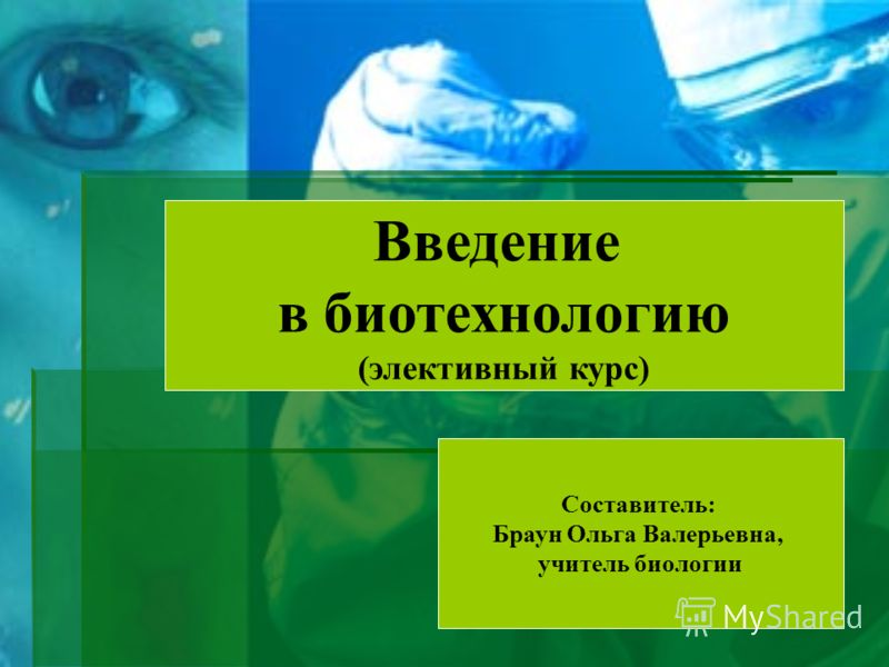 Введение в биотехнологию (элективный курс) Составитель: Браун Ольга Валерьевна, учитель биологии