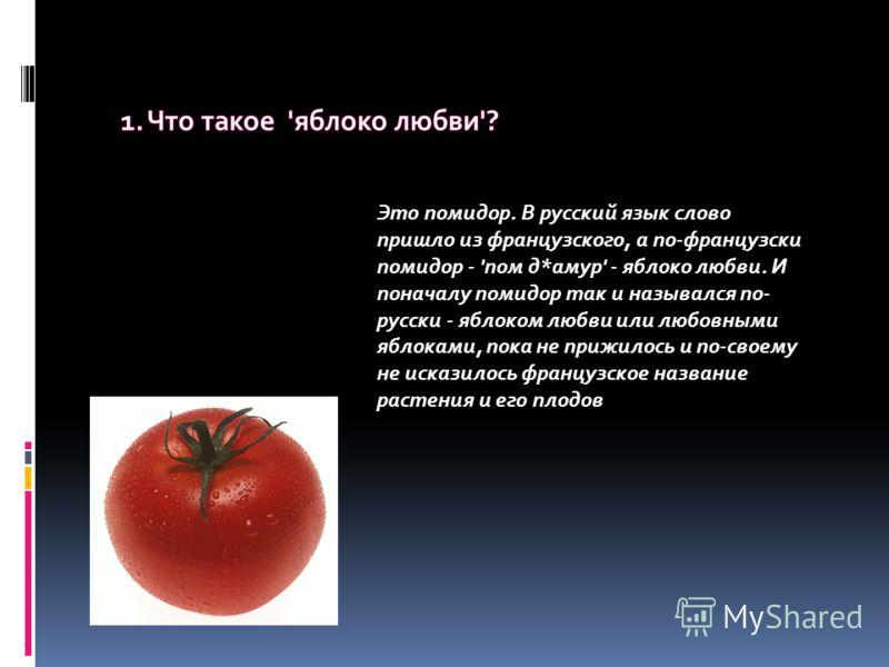 Это помидор. В русский язык слово пришло из французского, а по-французски помидор - 'пом д*амур' - яблоко любви. И поначалу помидор так и назывался по- русски - яблоком любви или любовными яблоками, пока не прижилось и по-своему не исказилось француз