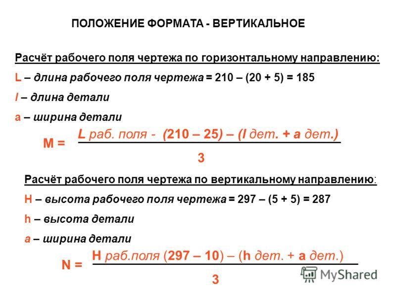 Расчёт рабочего поля чертежа по горизонтальному направлению: L – длина рабочего поля чертежа = 210 – (20 + 5) = 185 l – длина детали a – ширина детали Расчёт рабочего поля чертежа по вертикальному направлению: H – высота рабочего поля чертежа = 297 –