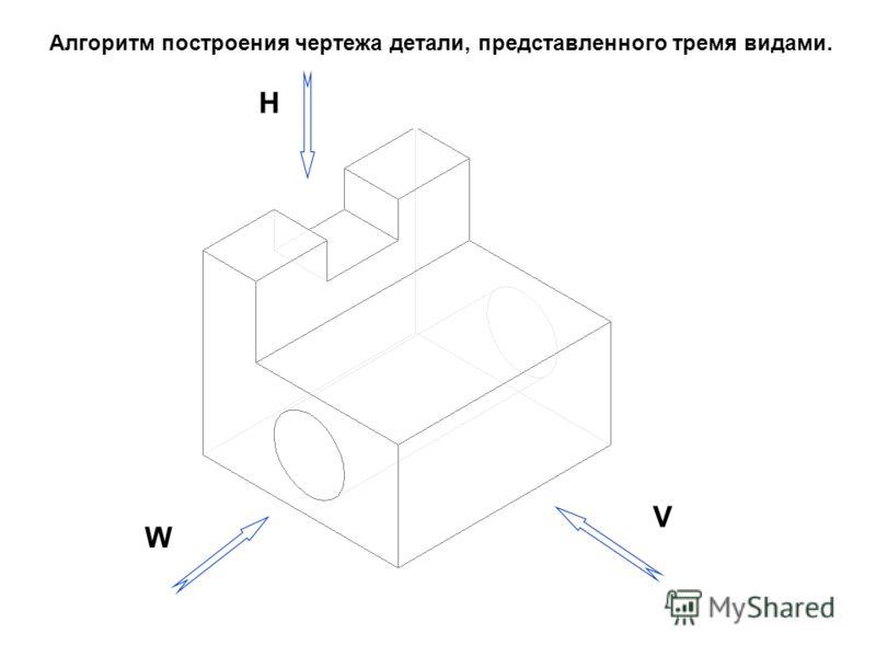 Алгоритм построения чертежа детали, представленного тремя видами. V W H