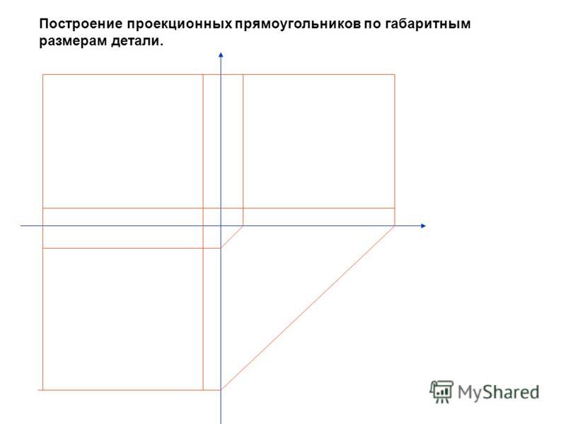 Построение проекционных прямоугольников по габаритным размерам детали.