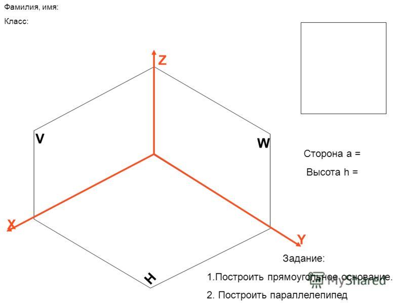 V H W Z X Y Сторона а = Высота h = Фамилия, имя: Класс: Задание: 1.Построить прямоугольное основание. 2. Построить параллелепипед