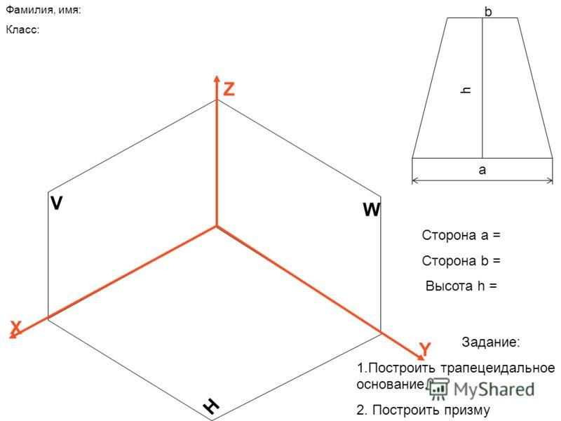 V H W Z X Y Фамилия, имя: Класс: a h Сторона а = Сторона b = Высота h = b Задание: 1.Построить трапецеидальное основание. 2. Построить призму