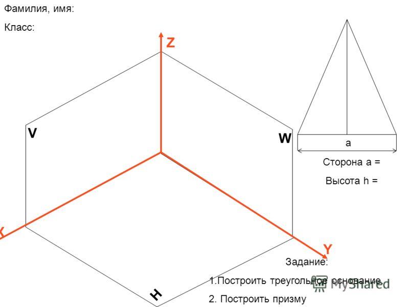 V H W Z X Y Сторона а = Высота h = Фамилия, имя: Класс: Задание: 1.Построить треугольное основание. 2. Построить призму а