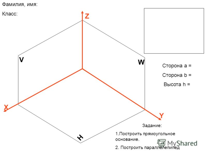 V H W Z X Y Сторона а = Сторона b = Высота h = Фамилия, имя: Класс: Задание: 1.Построить прямоугольное основание. 2. Построить параллелепипед