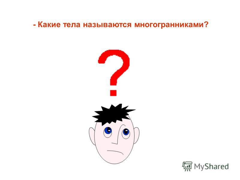 - Какие тела называются многогранниками?