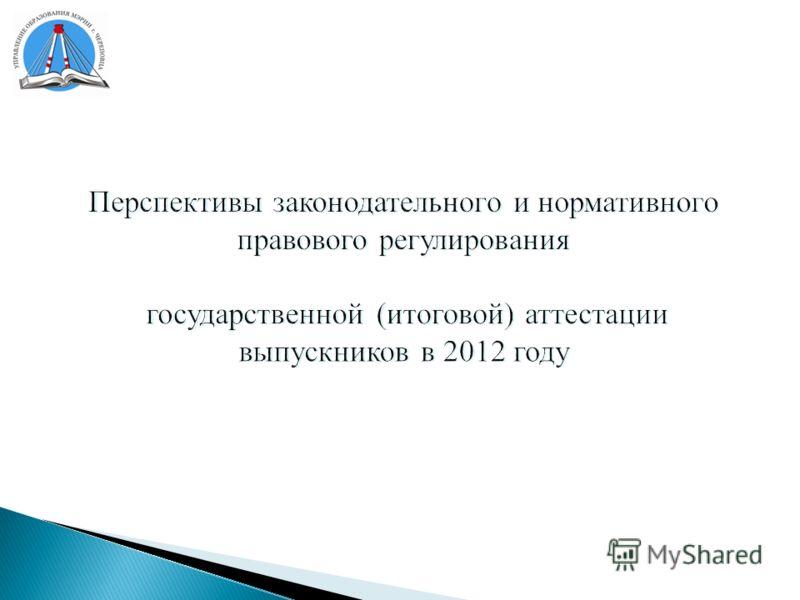 Перспективы законодательного и нормативного правового регулирования государственной (итоговой) аттестации выпускников в 2012 году