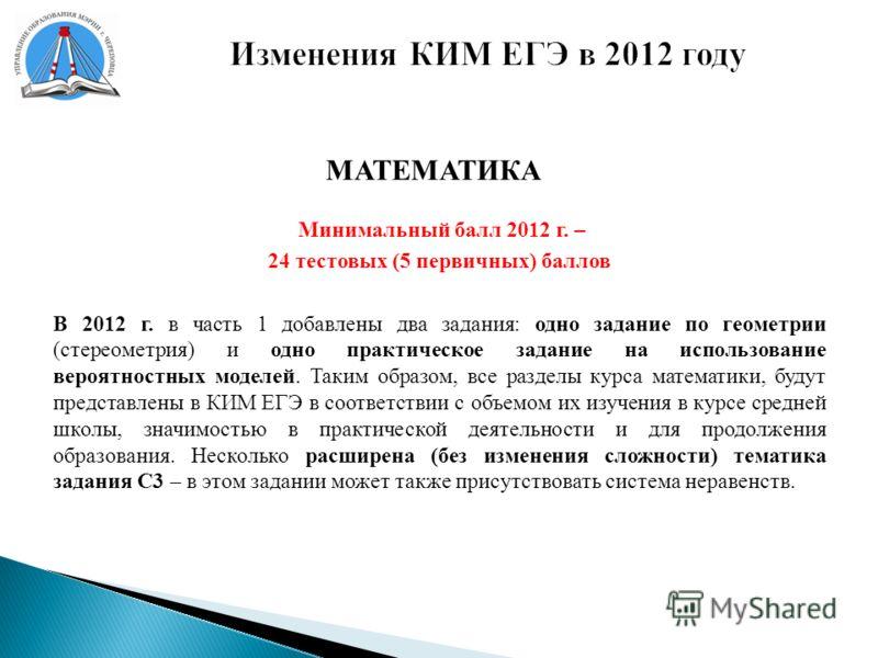 Изменения КИМ ЕГЭ в 2012 году МАТЕМАТИКА Минимальный балл 2012 г. – 24 тестовых (5 первичных) баллов В 2012 г. в часть 1 добавлены два задания: одно задание по геометрии (стереометрия) и одно практическое задание на использование вероятностных моделе