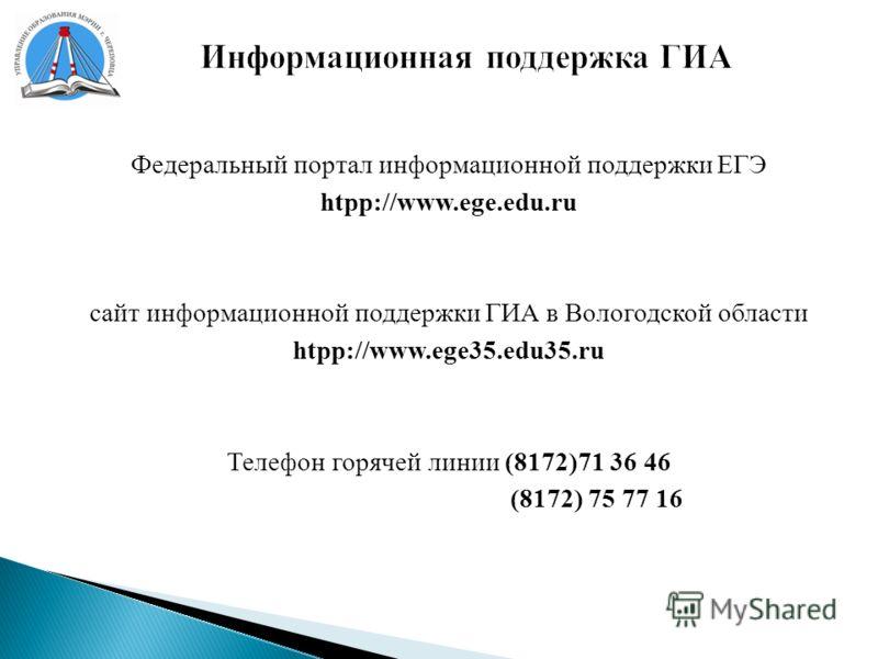 Информационная поддержка ГИА Федеральный портал информационной поддержки ЕГЭ htpp://www.ege.edu.ru сайт информационной поддержки ГИА в Вологодской области htpp://www.ege35.edu35.ru Телефон горячей линии (8172)71 36 46 (8172) 75 77 16