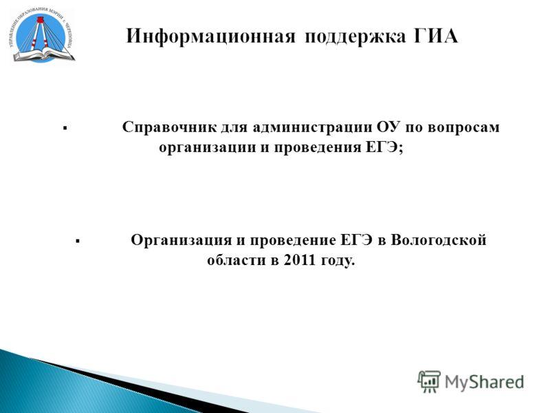 Информационная поддержка ГИА Справочник для администрации ОУ по вопросам организации и проведения ЕГЭ; Организация и проведение ЕГЭ в Вологодской области в 2011 году.