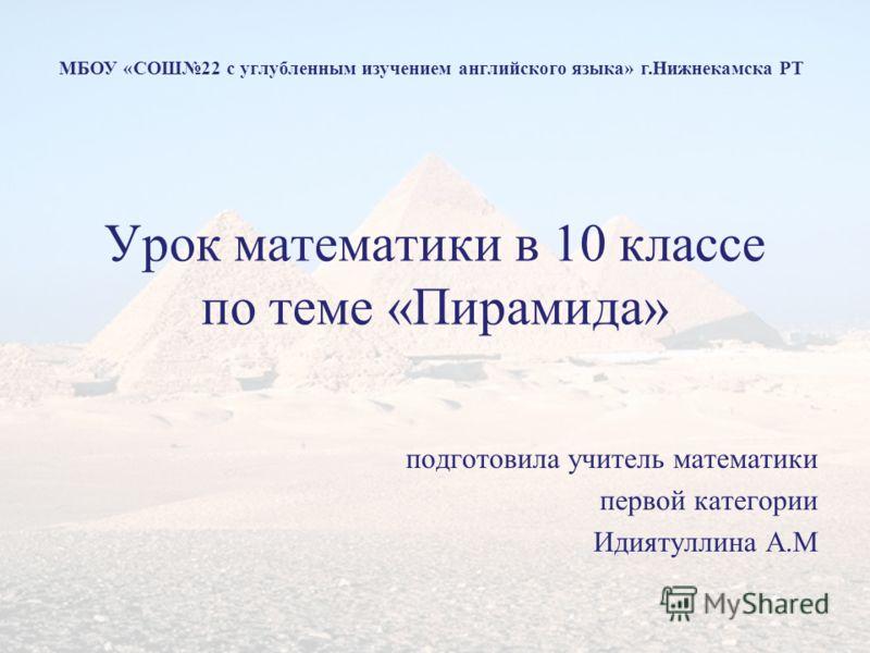 Урок математики в 10 классе по теме «Пирамида» подготовила учитель математики первой категории Идиятуллина А.М МБОУ «СОШ22 с углубленным изучением английского языка» г.Нижнекамска РТ