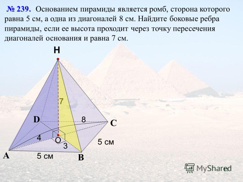 С А В Н 239. 239. Основанием пирамиды является ромб, сторона которого равна 5 см, а одна из диагоналей 8 см. Найдите боковые ребра пирамиды, если ее высота проходит через точку пересечения диагоналей основания и равна 7 см. O D 5 см 7 8 4 3 11