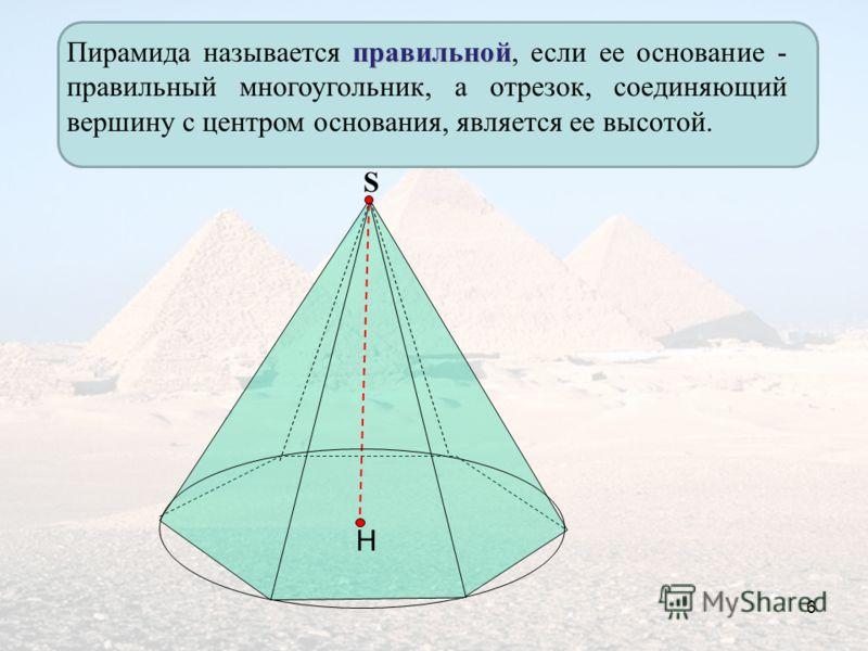 Н правильной Пирамида называется правильной, если ее основание - правильный многоугольник, а отрезок, соединяющий вершину с центром основания, является ее высотой. S 6