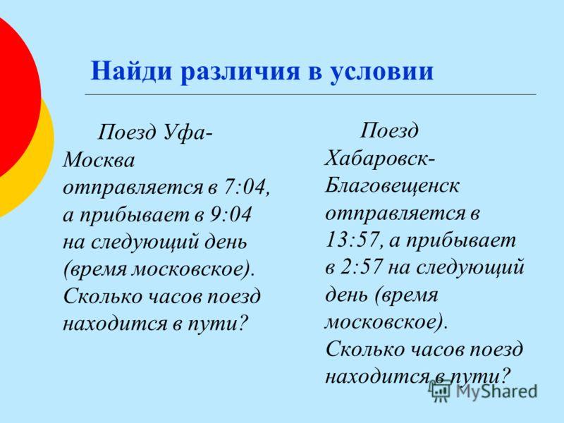 Найди различия в условии Поезд Уфа- Москва отправляется в 7:04, а прибывает в 9:04 на следующий день (время московское). Сколько часов поезд находится в пути? Поезд Хабаровск- Благовещенск отправляется в 13:57, а прибывает в 2:57 на следующий день (в
