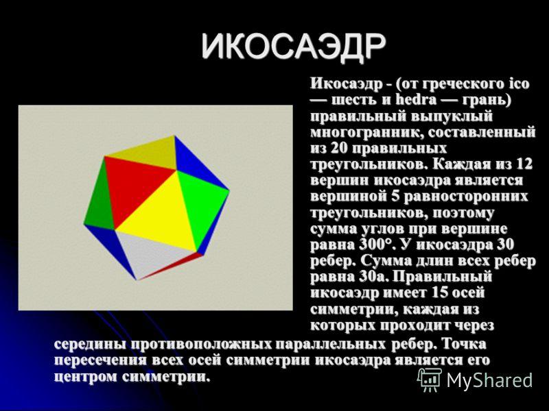 ИКОСАЭДР Икосаэдр - (от греческого ico шесть и hedra грань) правильный выпуклый многогранник, составленный из 20 правильных треугольников. Каждая из 12 вершин икосаэдра является вершиной 5 равносторонних треугольников, поэтому сумма углов при вершине