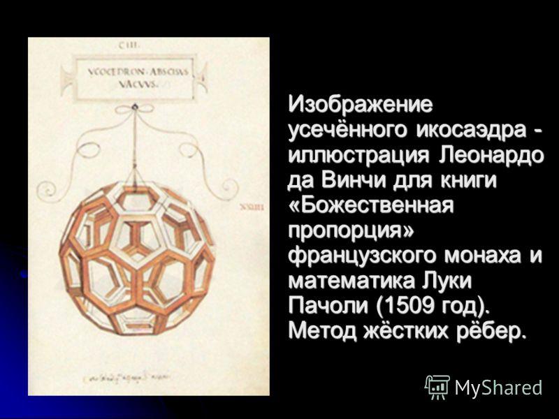 Изображение усечённого икосаэдра - иллюстрация Леонардо да Винчи для книги «Божественная пропорция» французского монаха и математика Луки Пачоли (1509 год). Метод жёстких рёбер.