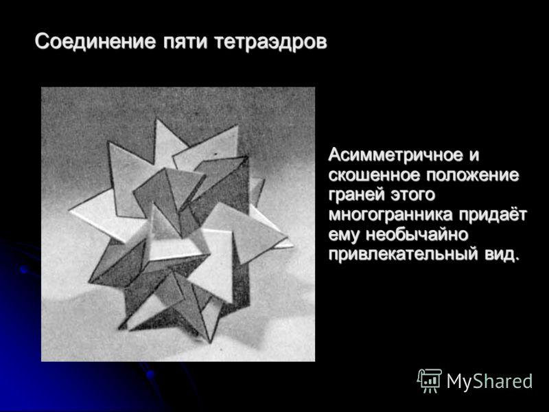 Соединение пяти тетраэдров Асимметричное и скошенное положение граней этого многогранника придаёт ему необычайно привлекательный вид.
