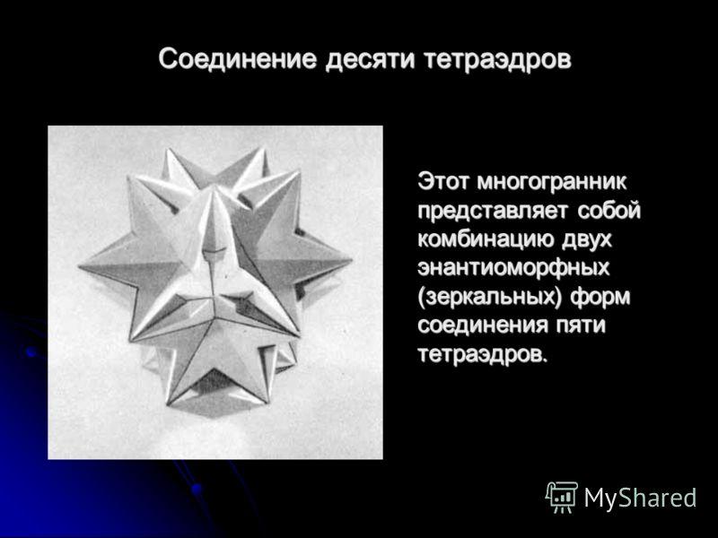 Соединение десяти тетраэдров Этот многогранник представляет собой комбинацию двух энантиоморфных (зеркальных) форм соединения пяти тетраэдров.
