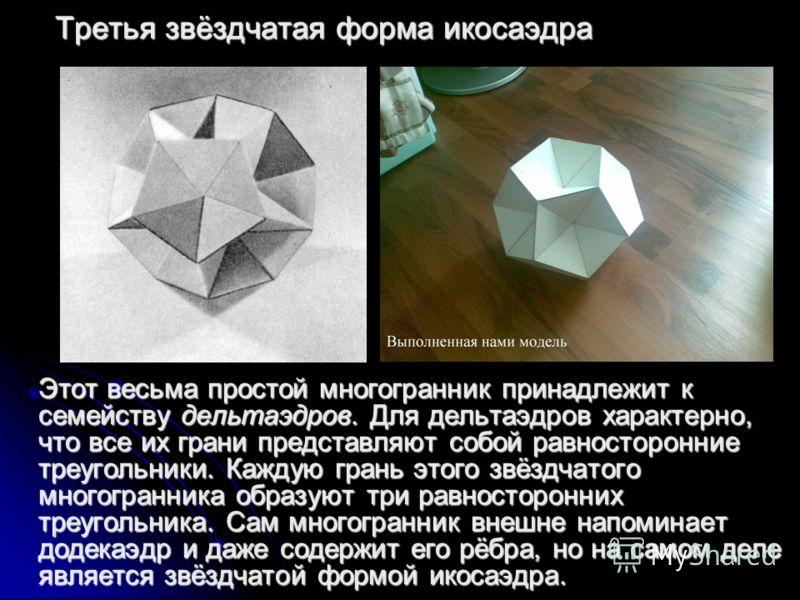 Третья звёздчатая форма икосаэдра Этот весьма простой многогранник принадлежит к семейству дельтаэдров. Для дельтаэдров характерно, что все их грани представляют собой равносторонние треугольники. Каждую грань этого звёздчатого многогранника образуют