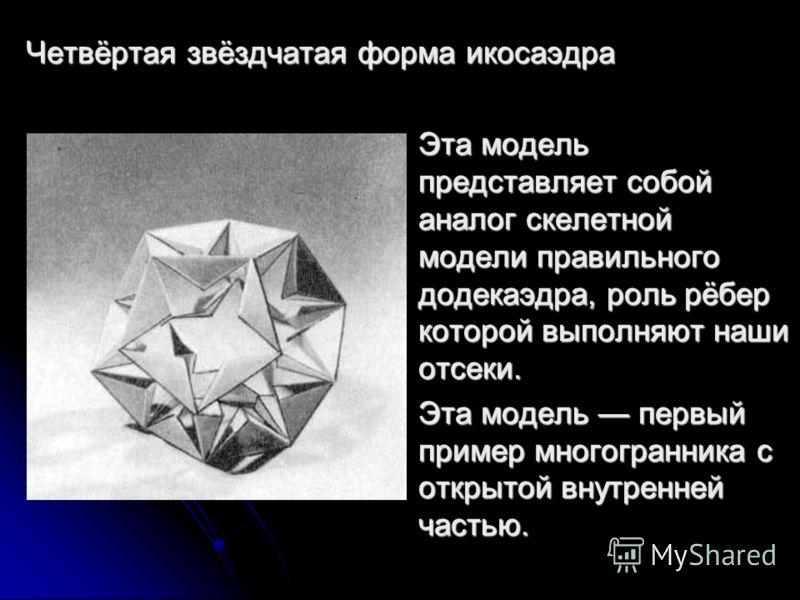 Четвёртая звёздчатая форма икосаэдра Эта модель представляет собой аналог скелетной модели правильного додекаэдра, роль рёбер которой выполняют наши отсеки. Эта модель первый пример многогранника с открытой внутренней частью.