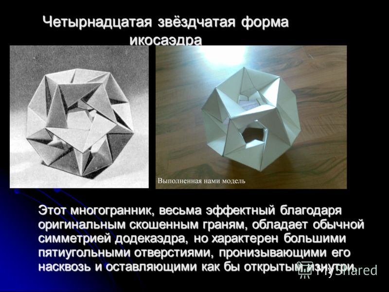 Четырнадцатая звёздчатая форма икосаэдра Этот многогранник, весьма эффектный благодаря оригинальным скошенным граням, обладает обычной симметрией додекаэдра, но характерен большими пятиугольными отверстиями, пронизывающими его насквозь и оставляющими