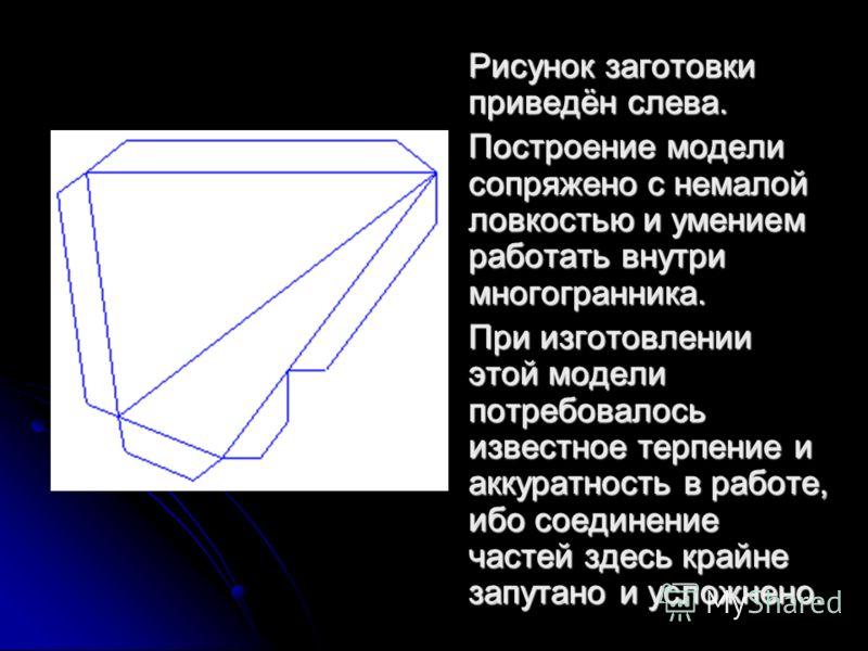 Рисунок заготовки приведён слева. Построение модели сопряжено с немалой ловкостью и умением работать внутри многогранника..При изготовлении этой модели потребовалось известное терпение и аккуратность в работе, ибо соединение частей здесь крайне запут