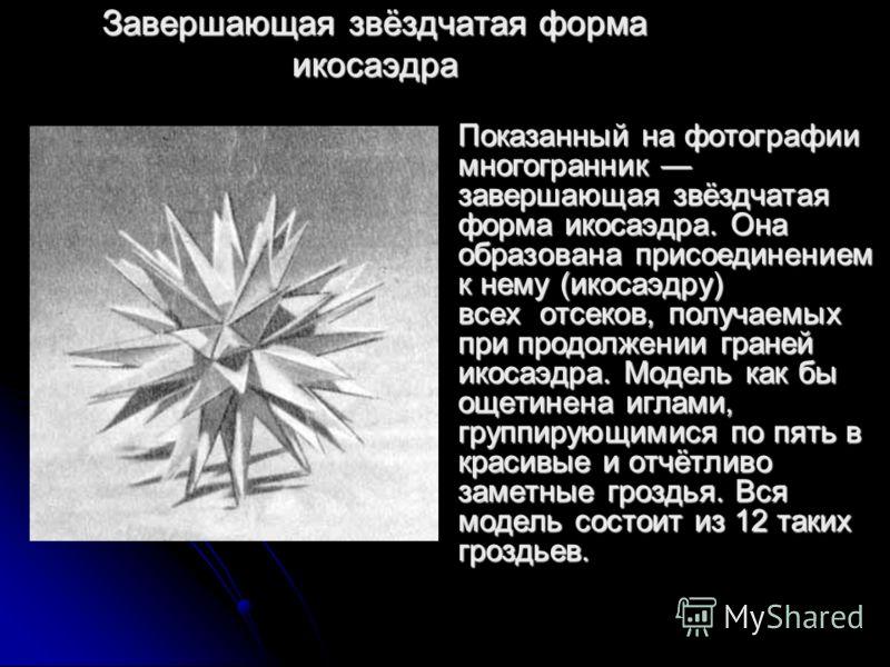 Завершающая звёздчатая форма икосаэдра Показанный на фотографии многогранник завершающая звёздчатая форма икосаэдра. Она образована присоединением к нему (икосаэдру) всех отсеков, получаемых при продолжении граней икосаэдра. Модель как бы ощетинена и