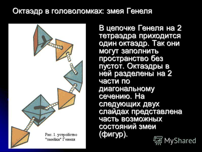 Октаэдр в головоломках: змея Генеля В цепочке Генеля на 2 тетраэдра приходится один октаэдр. Так они могут заполнить пространство без пустот. Октаэдры в ней разделены на 2 части по диагональному сечению. На следующих двух слайдах представлена часть в