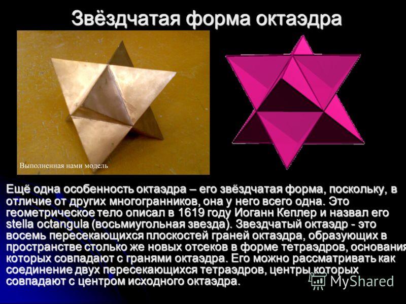 Звёздчатая форма октаэдра Ещё одна особенность октаэдра – его звёздчатая форма, поскольку, в отличие от других многогранников, она у него всего одна. Это геометрическое тело описал в 1619 году Иоганн Кеплер и назвал его stella octangula (восьмиугольн