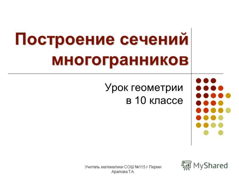 Учитель математики СОШ 115 г Перми Арапова Т.А. Построение сечений многогранников Урок геометрии в 10 классе