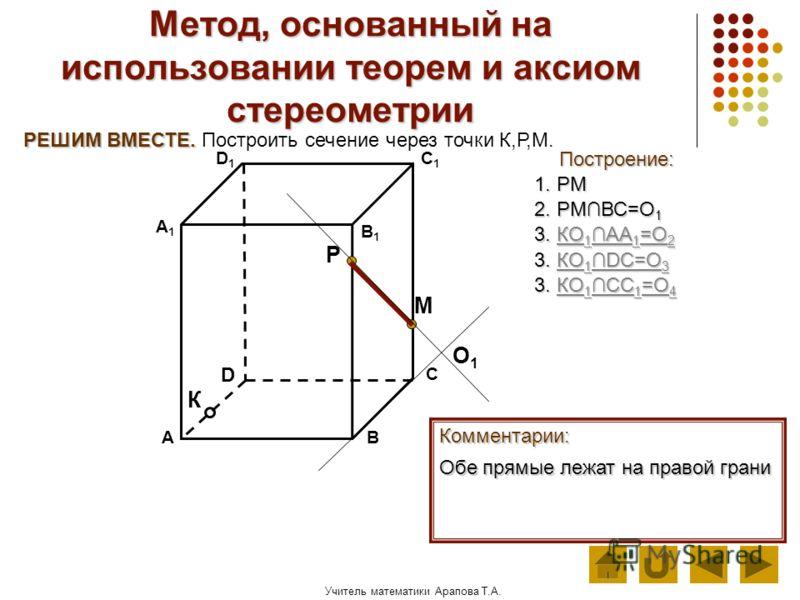 Учитель математики Арапова Т.А. Метод, основанный на использовании теорем и аксиом стереометрии Построение: АВ D1D1 D С А1А1 C1C1 В1В1 Комментарии: М К Р РЕШИМ ВМЕСТЕ. РЕШИМ ВМЕСТЕ. Построить сечение через точки К,Р,М. 1. РМ Обе прямые лежат на право