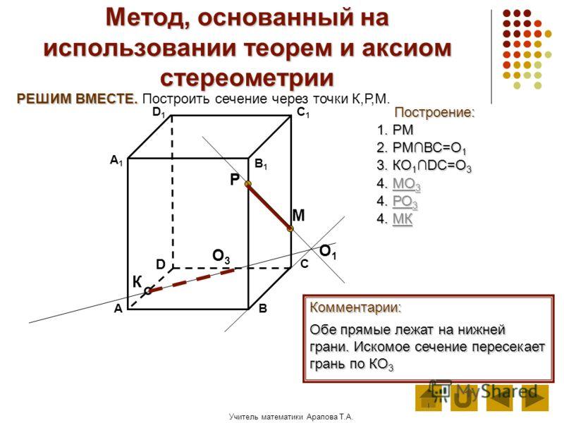 Учитель математики Арапова Т.А. Метод, основанный на использовании теорем и аксиом стереометрии Построение: АВ D1D1 D С А1А1 C1C1 В1В1 Комментарии: М К Р РЕШИМ ВМЕСТЕ. РЕШИМ ВМЕСТЕ. Построить сечение через точки К,Р,М. 1. РМ Обе прямые лежат на нижне