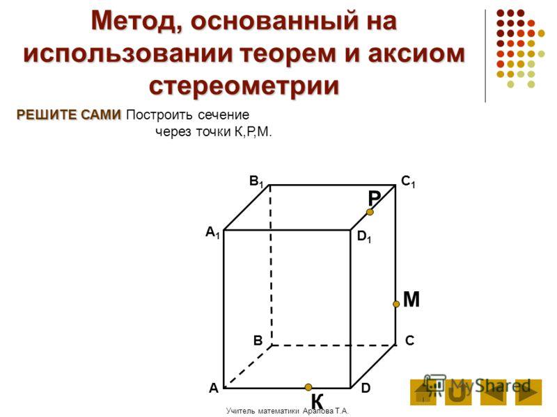 Учитель математики Арапова Т.А. Метод, основанный на использовании теорем и аксиом стереометрии РЕШИТЕ САМИ РЕШИТЕ САМИ Построить сечение через точки К,Р,М. АD В1В1 ВС А1А1 C1C1 D1D1 М К Р