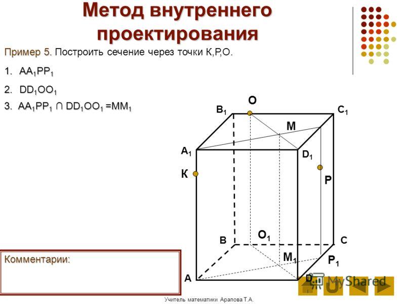 Учитель математики Арапова Т.А. Метод внутреннего проектирования АD В1В1 ВС А1А1 C1C1 D1D1 О Р К Пример 5. Пример 5. Построить сечение через точки К,Р,О. Комментарии: 1.АА 1 РР 1 2.DD 1 ОО 1 Р1Р1 О1О1 3. А А А АА1РР1 DD1ОО1 =ММ1 М М1М1