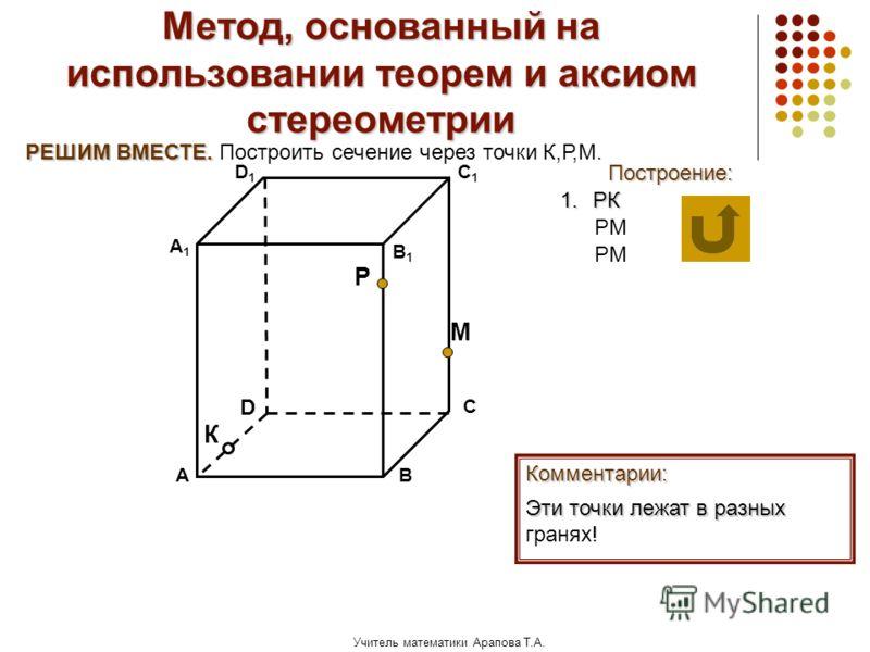 Учитель математики Арапова Т.А. Метод, основанный на использовании теорем и аксиом стереометрии Построение: АВ D1D1 D С А1А1 C1C1 В1В1 Комментарии: 1.РК Эти точки лежат в разных Эти точки лежат в разных гранях! М К Р РЕШИМ ВМЕСТЕ. РЕШИМ ВМЕСТЕ. Постр