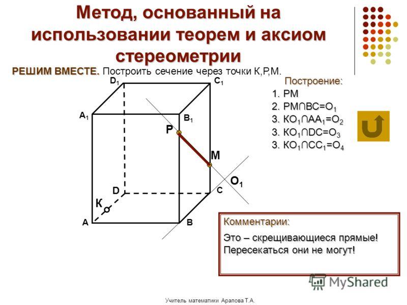 Учитель математики Арапова Т.А. Метод, основанный на использовании теорем и аксиом стереометрии Построение: АВ D1D1 D С А1А1 C1C1 В1В1 Комментарии: М К Р РЕШИМ ВМЕСТЕ. РЕШИМ ВМЕСТЕ. Построить сечение через точки К,Р,М. 1. РМ 2. РМВС=О 1 О1О1 3. КО 1