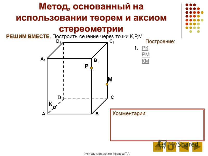Учитель математики Арапова Т.А. Метод, основанный на использовании теорем и аксиом стереометрии Построение: АВ D1D1 D С А1А1 C1C1 В1В1 Комментарии: 1.Р Р КККК М К Р РЕШИМ ВМЕСТЕ. РЕШИМ ВМЕСТЕ. Построить сечение через точки К,Р,М. РРРР ММММ КККК ММММ