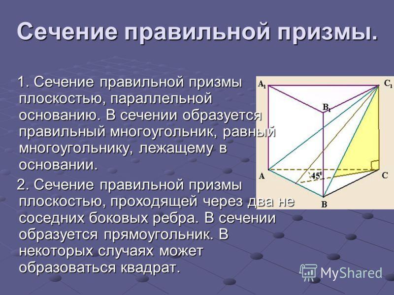 Сечение правильной призмы. 1. Сечение правильной призмы плоскостью, параллельной основанию. В сечении образуется правильный многоугольник, равный многоугольнику, лежащему в основании. 1. Сечение правильной призмы плоскостью, параллельной основанию. В