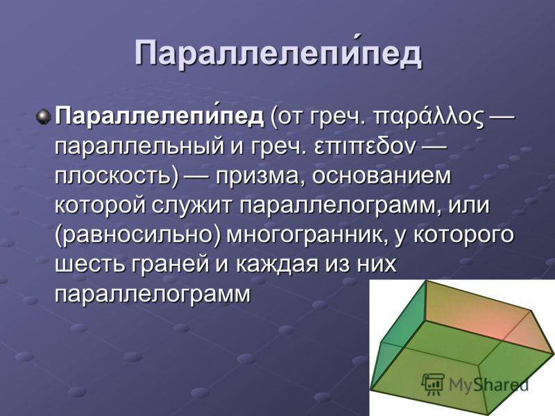 Параллелепи́пед Параллелепи́пед (от греч. παράλλος параллельный и греч. επιπεδον плоскость) призма, основанием которой служит параллелограмм, или (равносильно) многогранник, у которого шесть граней и каждая из них параллелограмм