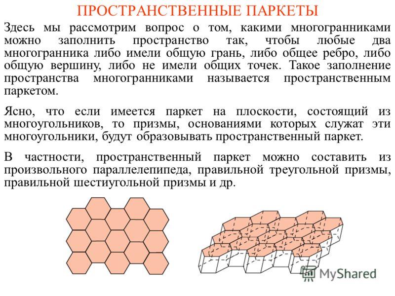 ПРОСТРАНСТВЕННЫЕ ПАРКЕТЫ Здесь мы рассмотрим вопрос о том, какими многогранниками можно заполнить пространство так, чтобы любые два многогранника либо имели общую грань, либо общее ребро, либо общую вершину, либо не имели общих точек. Такое заполнени