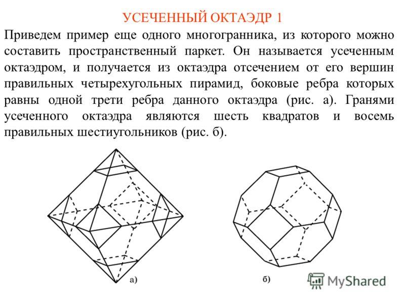 УСЕЧЕННЫЙ ОКТАЭДР 1 Приведем пример еще одного многогранника, из которого можно составить пространственный паркет. Он называется усеченным октаэдром, и получается из октаэдра отсечением от его вершин правильных четырехугольных пирамид, боковые ребра
