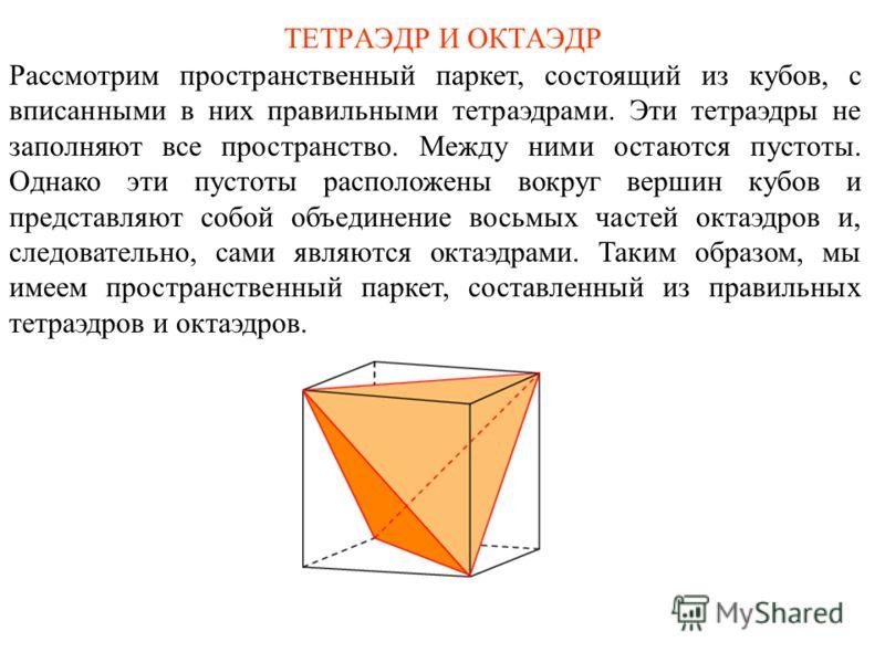 ТЕТРАЭДР И ОКТАЭДР Рассмотрим пространственный паркет, состоящий из кубов, с вписанными в них правильными тетраэдрами. Эти тетраэдры не заполняют все пространство. Между ними остаются пустоты. Однако эти пустоты расположены вокруг вершин кубов и пред