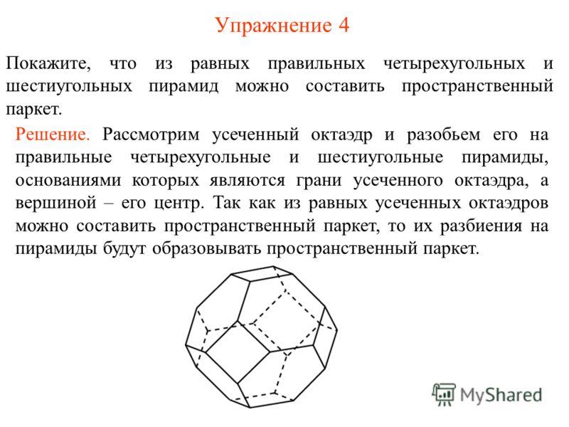 Упражнение 4 Покажите, что из равных правильных четырехугольных и шестиугольных пирамид можно составить пространственный паркет. Решение. Рассмотрим усеченный октаэдр и разобьем его на правильные четырехугольные и шестиугольные пирамиды, основаниями