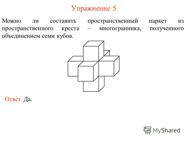 Упражнение 5 Можно ли составить пространственный паркет из пространственного креста – многогранника, полученного объединением семи кубов. Ответ. Да.