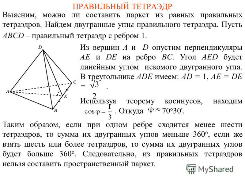 ПРАВИЛЬНЫЙ ТЕТРАЭДР Выясним, можно ли составить паркет из равных правильных тетраэдров. Найдем двугранные углы правильного тетраэдра. Пусть ABCD – правильный тетраэдр с ребром 1. Из вершин A и D опустим перпендикуляры AE и DE на ребро BC. Угол AED бу