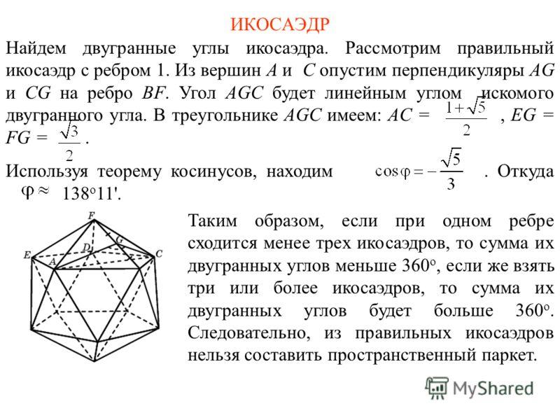 ИКОСАЭДР Найдем двугранные углы икосаэдра. Рассмотрим правильный икосаэдр с ребром 1. Из вершин A и C опустим перпендикуляры AG и CG на ребро BF. Угол AGC будет линейным углом искомого двугранного угла. В треугольнике AGC имеем: AC =, EG = FG =. Испо