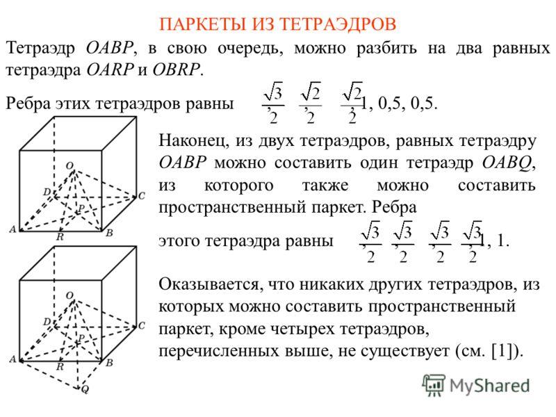 ПАРКЕТЫ ИЗ ТЕТРАЭДРОВ Тетраэдр OABP, в свою очередь, можно разбить на два равных тетраэдра OARP и OBRP. Ребра этих тетраэдров равны,,, 1, 0,5, 0,5. Наконец, из двух тетраэдров, равных тетраэдру OABP можно составить один тетраэдр OABQ, из которого так