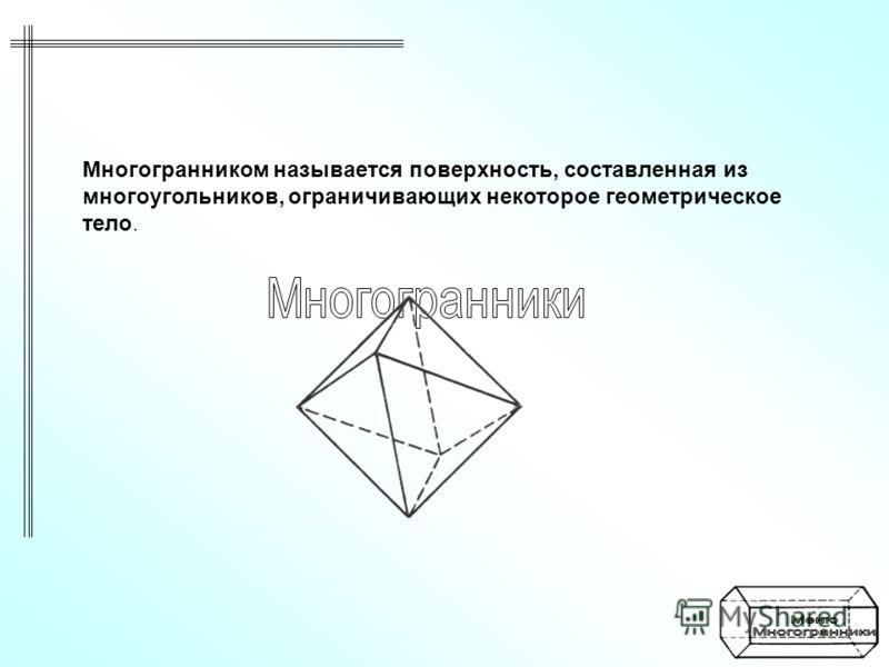 Многогранником называется поверхность, составленная из многоугольников, ограничивающих некоторое геометрическое тело.